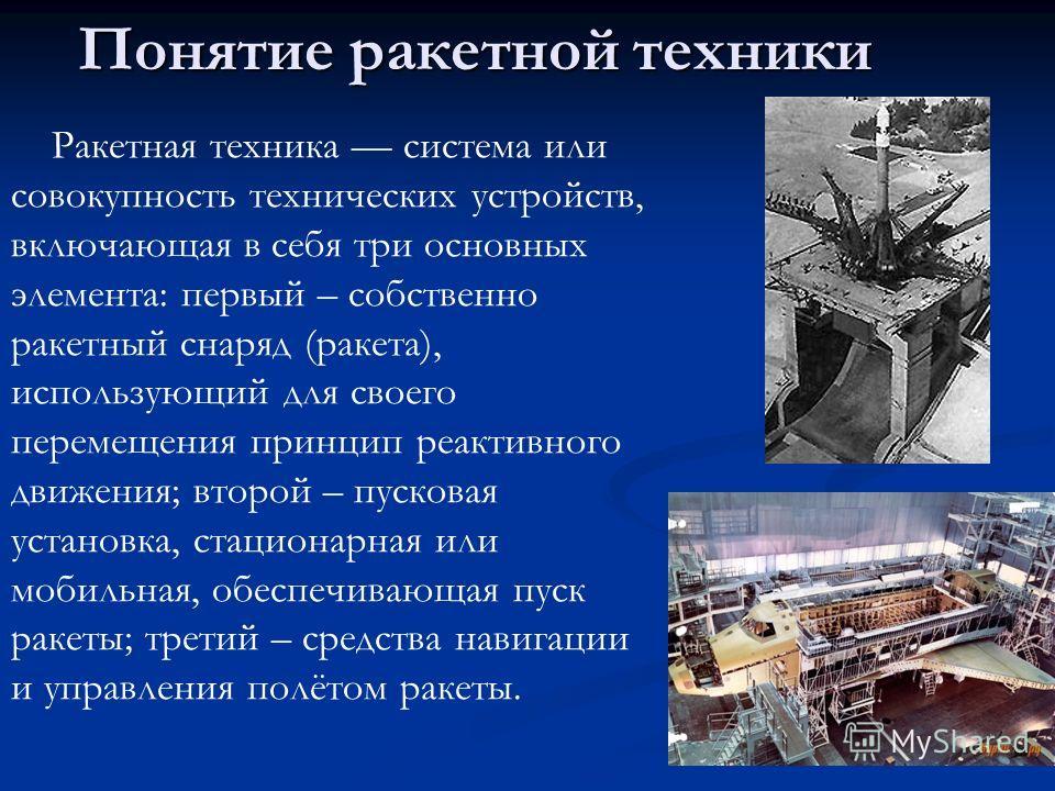 Понятие ракетной техники Ракетная техника система или совокупность технических устройств, включающая в себя три основных элемента: первый – собственно ракетный снаряд (ракета), использующий для своего перемещения принцип реактивного движения; второй