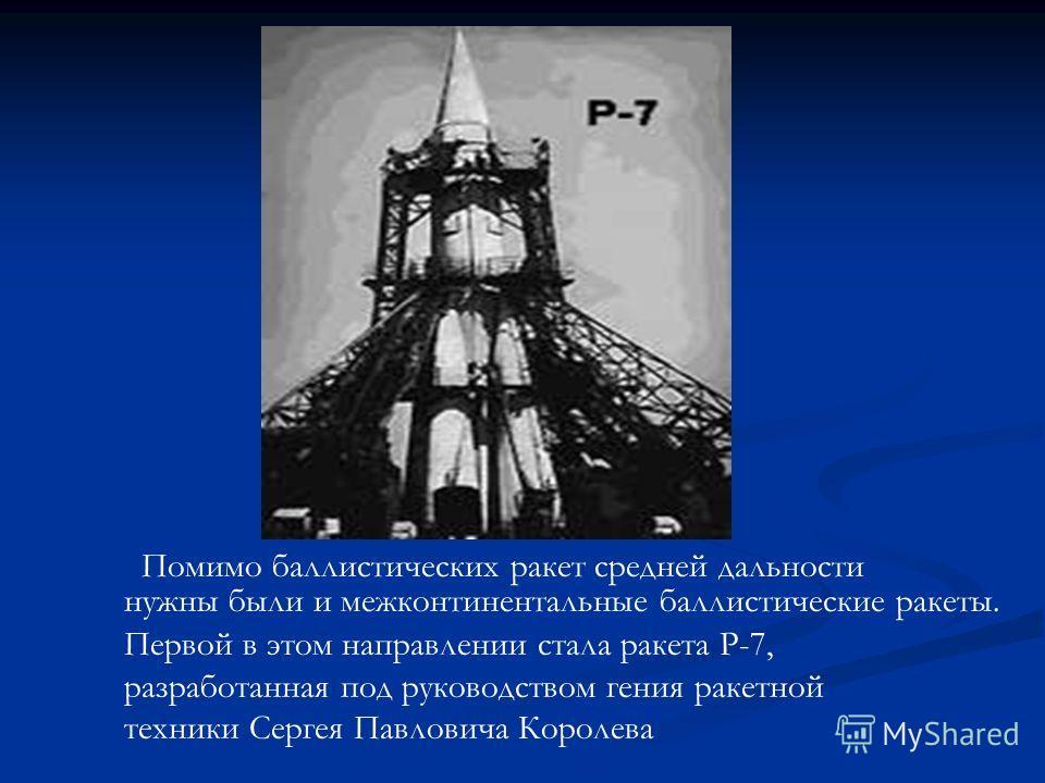 Помимо баллистических ракет средней дальности нужны были и межконтинентальные баллистические ракеты. Первой в этом направлении стала ракета Р-7, разработанная под руководством гения ракетной техники Сергея Павловича Королева