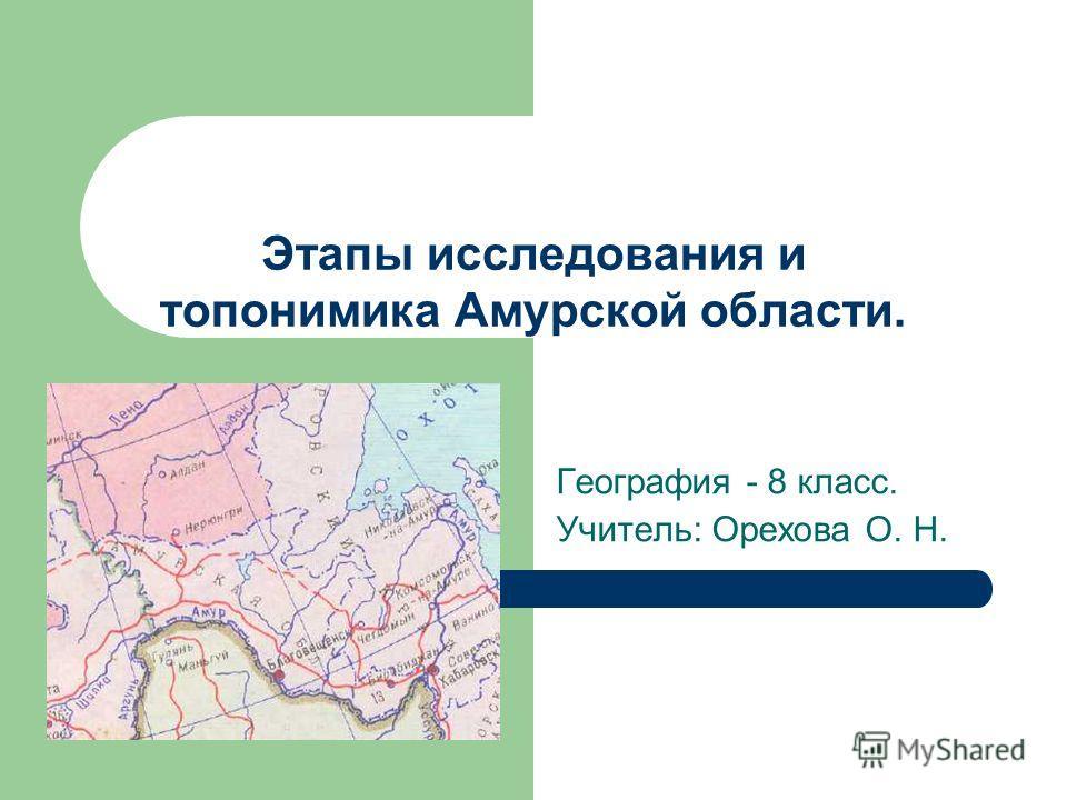 Этапы исследования и топонимика Амурской области. География - 8 класс. Учитель: Орехова О. Н.