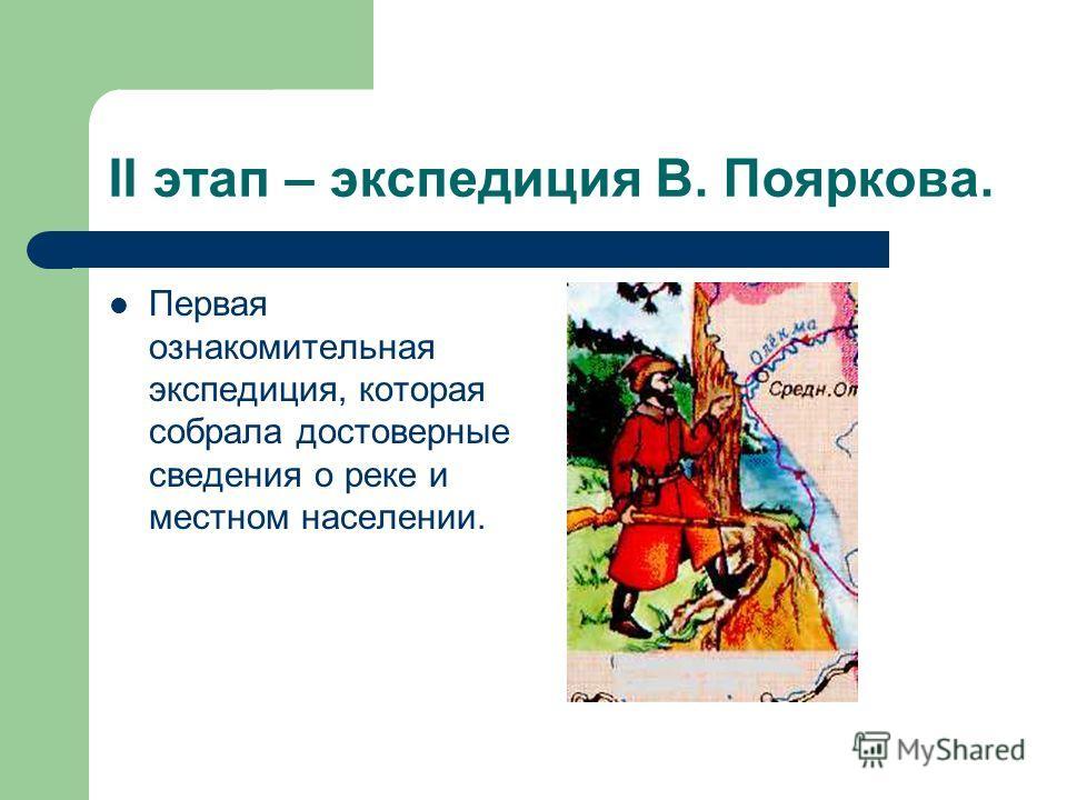 II этап – экспедиция В. Пояркова. Первая ознакомительная экспедиция, которая собрала достоверные сведения о реке и местном населении.