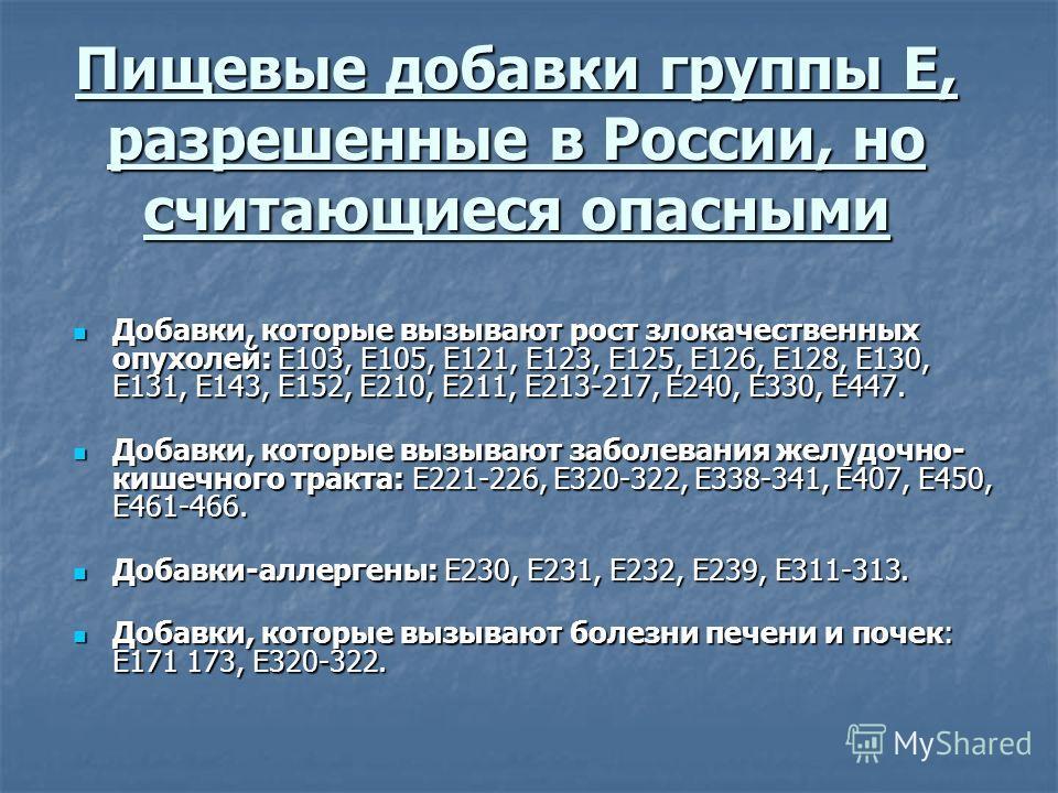 Пищевые добавки группы Е, разрешенные в России, но считающиеся опасными Добавки, которые вызывают рост злокачественных опухолей: Е103, Е105, Е121, Е123, Е125, Е126, Е128, Е130, Е131, Е143, Е152, Е210, Е211, Е213-217, Е240, Е330, Е447. Добавки, которы