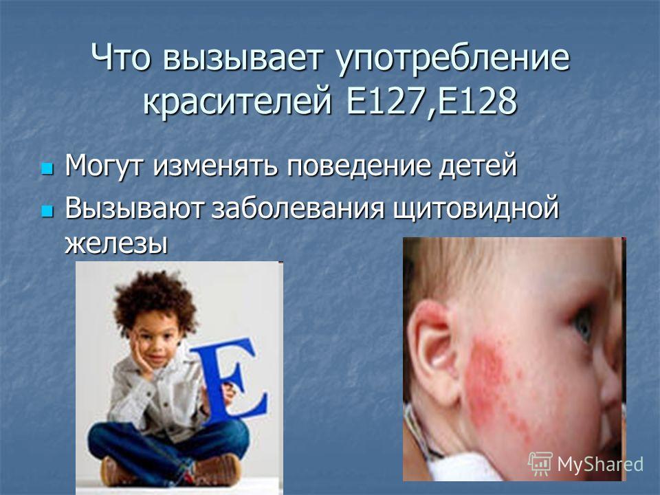Что вызывает употребление красителей Е127,Е128 Могут изменять поведение детей Могут изменять поведение детей Вызывают заболевания щитовидной железы Вызывают заболевания щитовидной железы