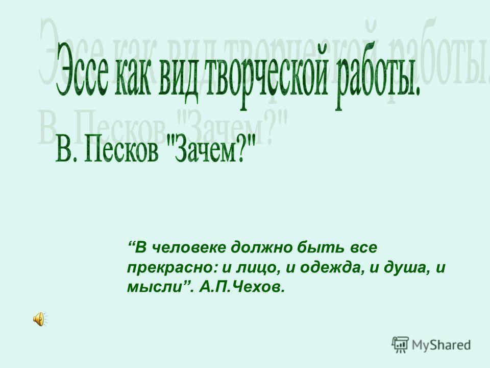 В человеке должно быть все прекрасно: и лицо, и одежда, и душа, и мысли. А.П.Чехов.