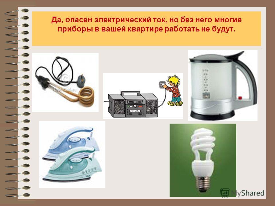 Да, опасен электрический ток, но без него многие приборы в вашей квартире работать не будут.
