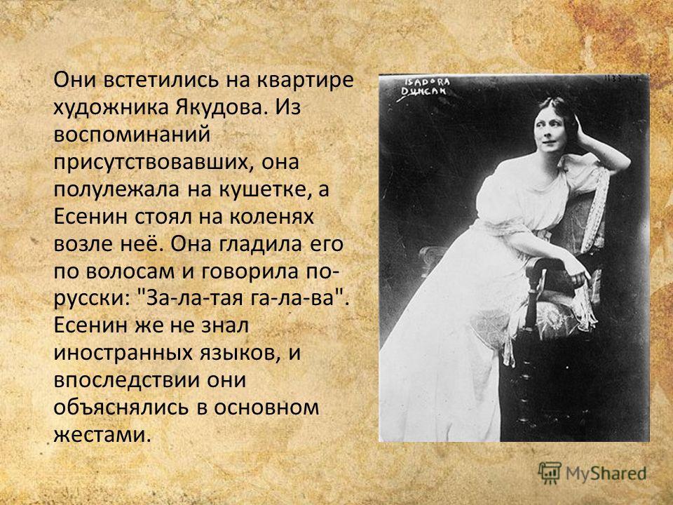 Они встетились на квартире художника Якудова. Из воспоминаний присутствовавших, она полулежала на кушетке, а Есенин стоял на коленях возле неё. Она гладила его по волосам и говорила по- русски: