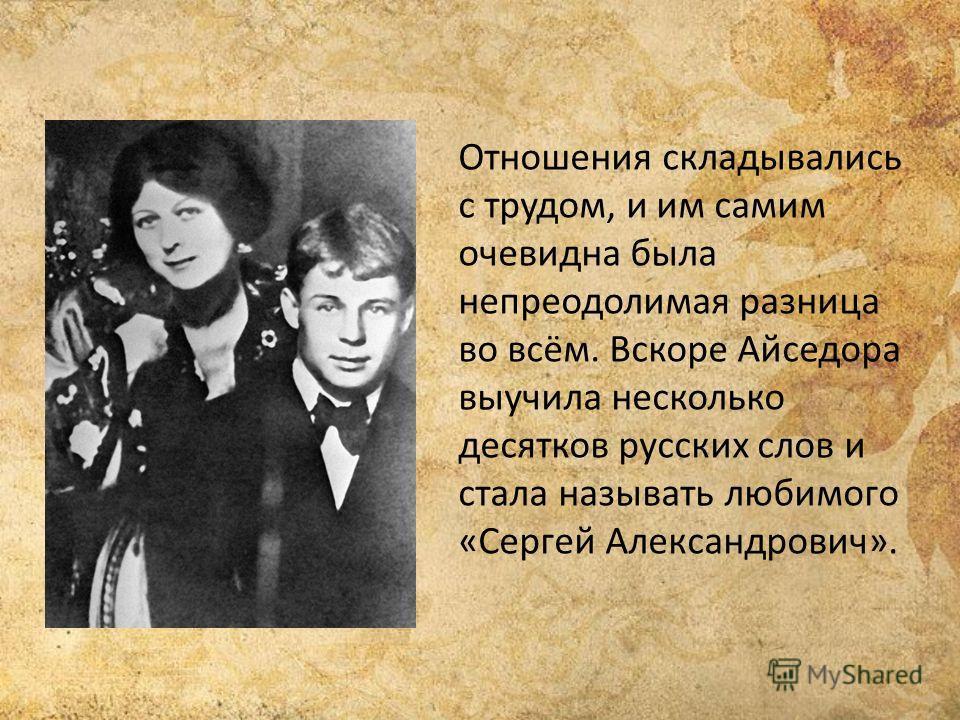 Отношения складывались с трудом, и им самим очевидна была непреодолимая разница во всём. Вскоре Айседора выучила несколько десятков русских слов и стала называть любимого «Сергей Александрович».