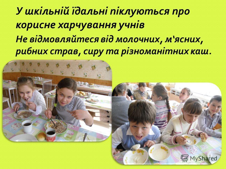 У шкільній їдальні піклуються про корисне харчування учнів Не відмовляйтеся від молочних, м ясних, рибних страв, сиру та різноманітних каш.