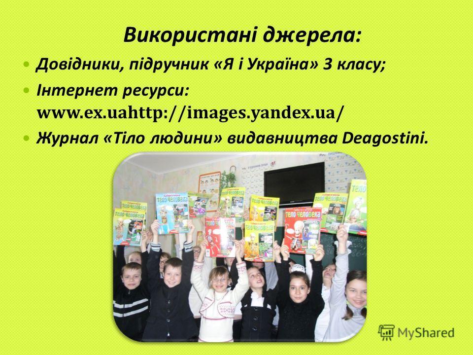 Використані джерела: Довідники, підручник «Я і Україна» 3 класу; Інтернет ресурси: www.ex.uahttp://images.yandex.ua/ Журнал «Тіло людини» видавництва Deagostini.