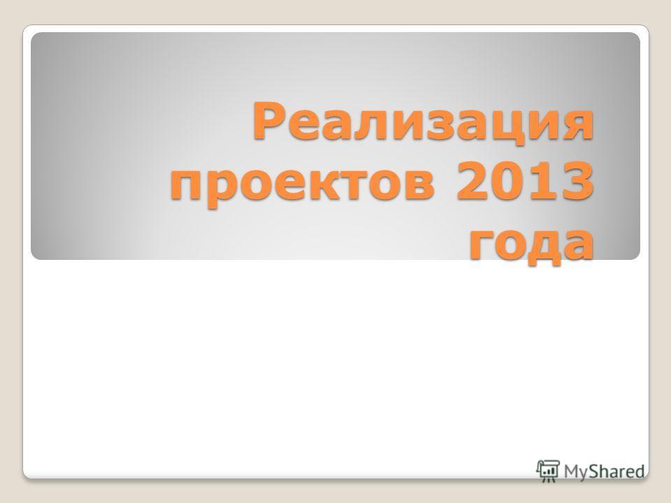 Реализация проектов 2013 года