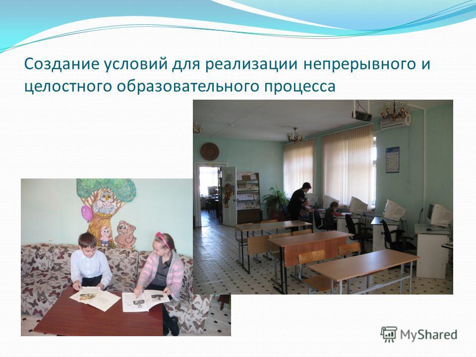 Создание условий для реализации непрерывного и целостного образовательного процесса