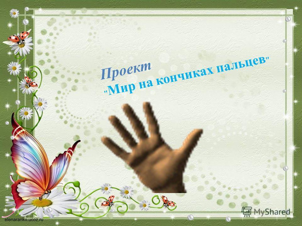 Проект  Мир на кончиках пальцев