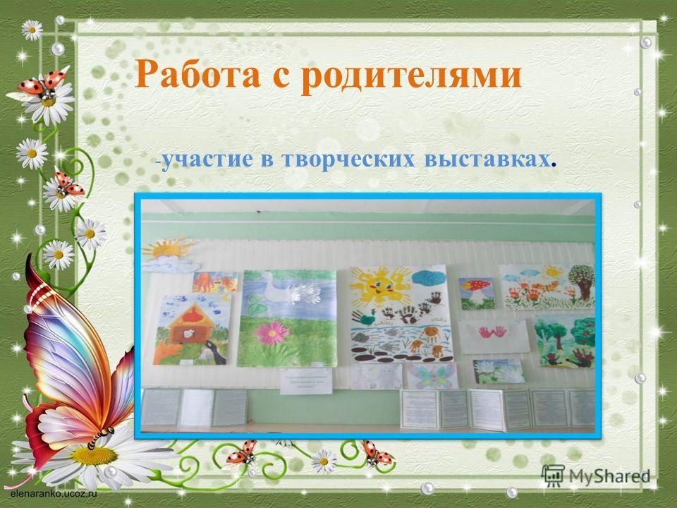- участие в творческих выставках. Работа с родителями