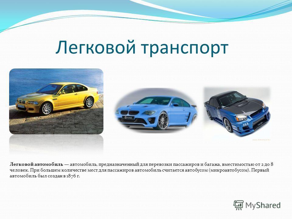 Легковой транспорт Легковой автомобиль автомобиль, предназначенный для перевозки пассажиров и багажа, вместимостью от 2 до 8 человек. При большем количестве мест для пассажиров автомобиль считается автобусом (микроавтобусом). Первый автомобиль был со