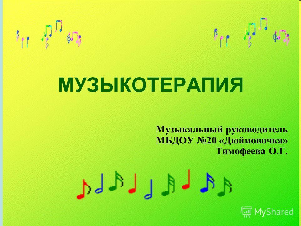 МУЗЫКОТЕРАПИЯ Музыкальный руководитель МБДОУ 20 «Дюймовочка» Тимофеева О.Г.