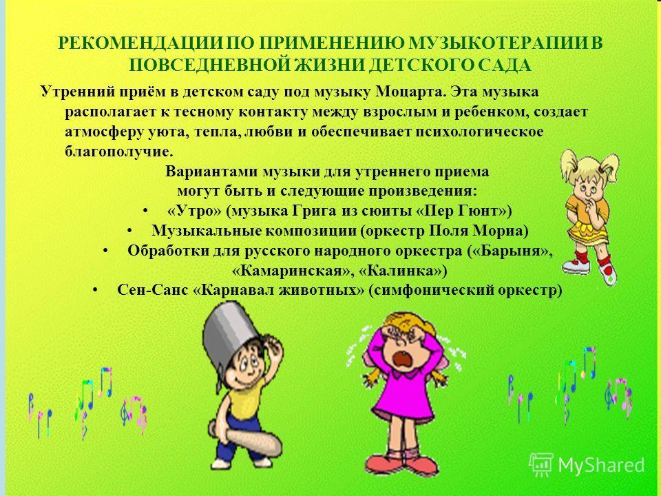 РЕКОМЕНДАЦИИ ПО ПРИМЕНЕНИЮ МУЗЫКОТЕРАПИИ В ПОВСЕДНЕВНОЙ ЖИЗНИ ДЕТСКОГО САДА Утренний приём в детском саду под музыку Моцарта. Эта музыка располагает к тесному контакту между взрослым и ребенком, создает атмосферу уюта, тепла, любви и обеспечивает пси