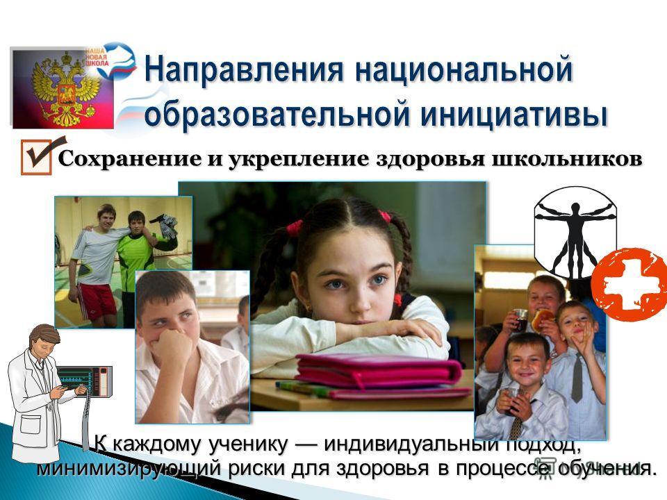 Направления национальной образовательной инициативы К каждому ученику индивидуальный подход, минимизирующий риски для здоровья в процессе обучения. Сохранение и укрепление здоровья школьников