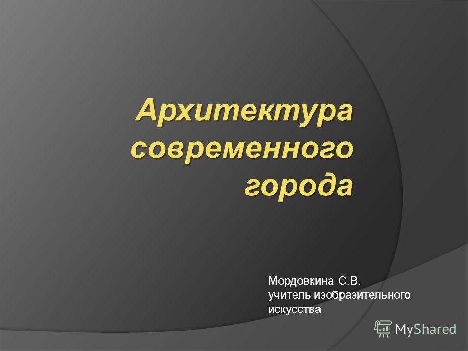 Архитектура современного города Мордовкина С.В. учитель изобразительного искусства