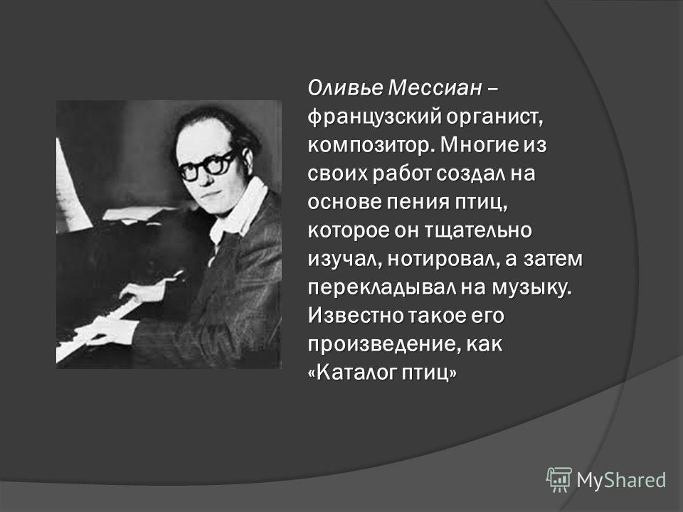 Оливье Мессиан – французский органист, композитор. Многие из своих работ создал на основе пения птиц, которое он тщательно изучал, нотировал, а затем перекладывал на музыку. Известно такое его произведение, как «Каталог птиц»