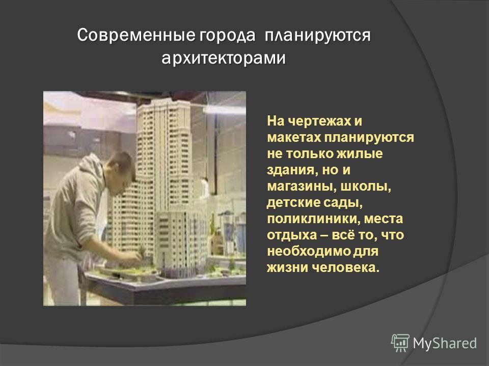Современные города планируются архитекторами На чертежах и макетах планируются не только жилые здания, но и магазины, школы, детские сады, поликлиники, места отдыха – всё то, что необходимо для жизни человека.