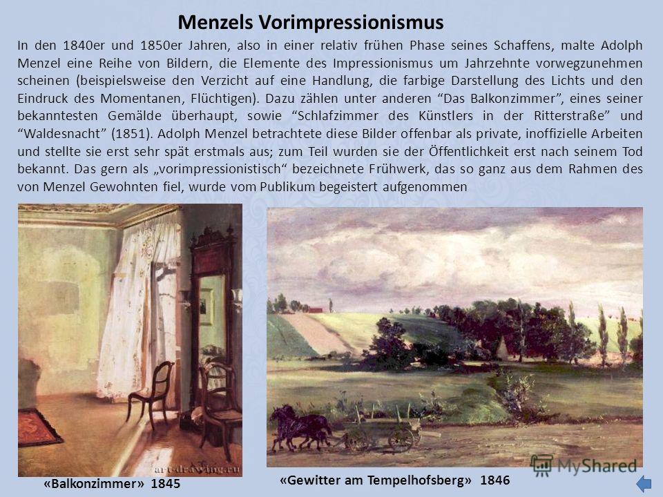 Menzels Vorimpressionismus In den 1840er und 1850er Jahren, also in einer relativ frühen Phase seines Schaffens, malte Adolph Menzel eine Reihe von Bildern, die Elemente des Impressionismus um Jahrzehnte vorwegzunehmen scheinen (beispielsweise den Ve