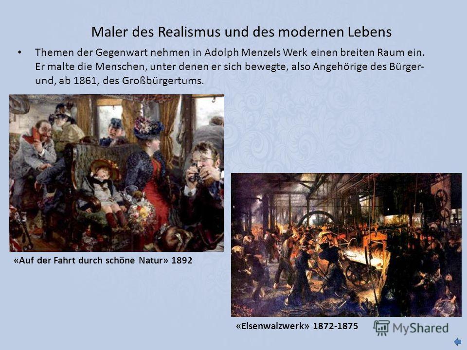 Maler des Realismus und des modernen Lebens Themen der Gegenwart nehmen in Adolph Menzels Werk einen breiten Raum ein. Er malte die Menschen, unter denen er sich bewegte, also Angehörige des Bürger- und, ab 1861, des Großbürgertums. «Eisenwalzwerk» 1
