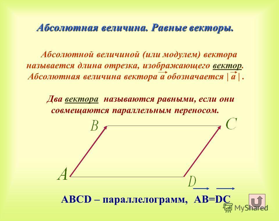 Абсолютная величина. Равные векторы. Абсолютная величина. Равные векторы. Абсолютной величиной (или модулем) вектора называется длина отрезка, изображающего вектор. Абсолютная величина вектора а обозначается | а |. Два вектора называются равными, есл