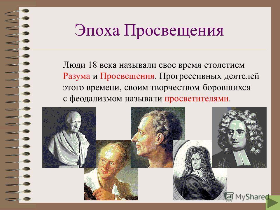 Эпоха Просвещения Люди 18 века называли свое время столетием Разума и Просвещения. Прогрессивных деятелей этого времени, своим творчеством боровшихся с феодализмом называли просветителями.