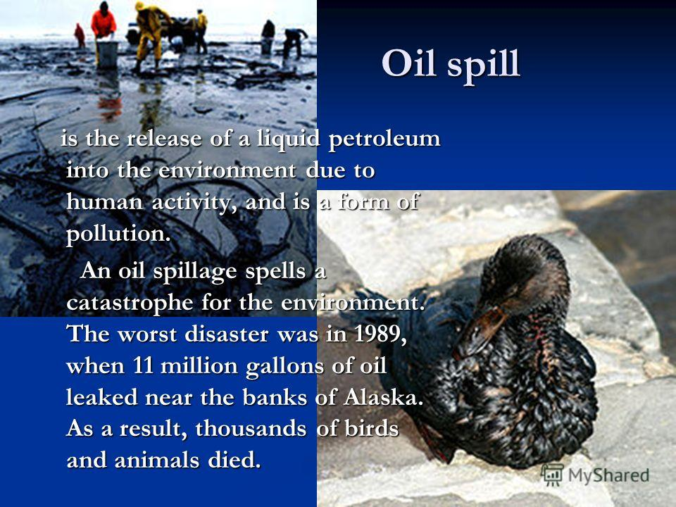 Oil spill is the release of a liquid petroleum into the environment due to human activity, and is a form of pollution. is the release of a liquid petroleum into the environment due to human activity, and is a form of pollution. An oil spillage spells