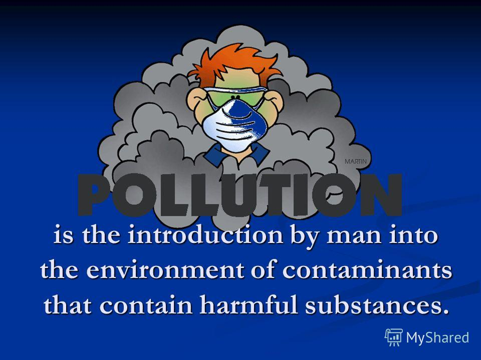 is the introduction by man into the environment of contaminants that contain harmful substances.