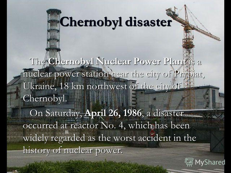 Chernobyl disaster The Chernobyl Nuclear Power Plant is a nuclear power station near the city of Prypiat, Ukraine, 18 km northwest of the city of Chernobyl. The Chernobyl Nuclear Power Plant is a nuclear power station near the city of Prypiat, Ukrain