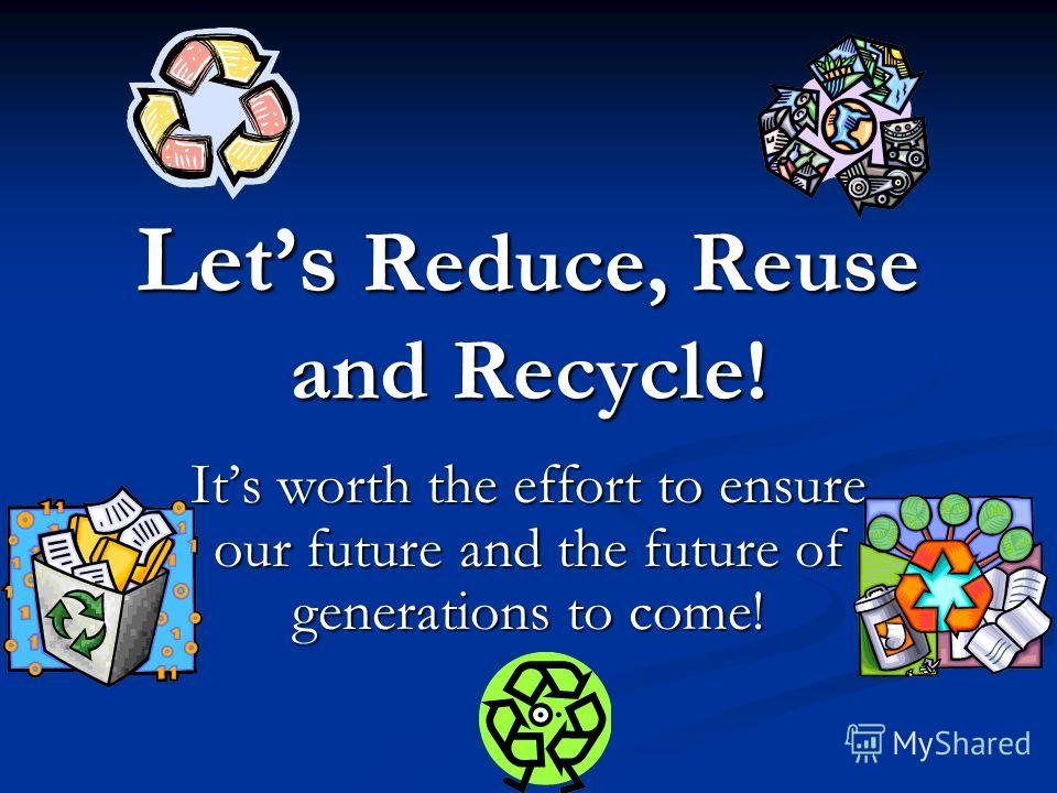 Lets Reduce, Reuse and Recycle! Its worth the effort to ensure our future and the future of generations to come!