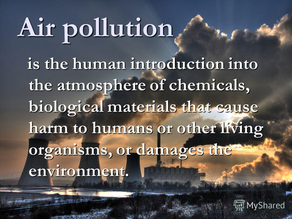 Air pollution is the human introduction into the atmosphere of chemicals, biological materials that cause harm to humans or other living organisms, or damages the environment. is the human introduction into the atmosphere of chemicals, biological mat