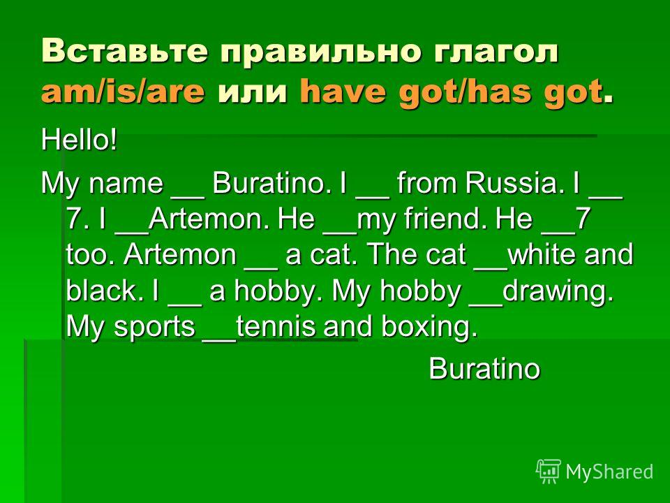 Вставьте правильно глагол am/is/are или have got/has got. Hello! My name __ Buratino. I __ from Russia. I __ 7. I __Artemon. He __my friend. He __7 too. Artemon __ a cat. The cat __white and black. I __ a hobby. My hobby __drawing. My sports __tennis
