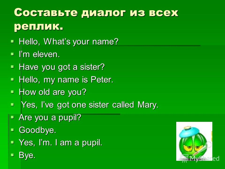 Составьте диалог из всех реплик. Hello, Whats your name? Hello, Whats your name? Im eleven. Im eleven. Have you got a sister? Have you got a sister? Hello, my name is Peter. Hello, my name is Peter. How old are you? How old are you? Yes, Ive got one