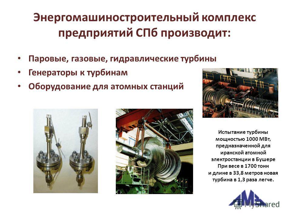 Энергомашиностроительный комплекс предприятий СПб производит: Паровые, газовые, гидравлические турбины Генераторы к турбинам Оборудование для атомных станций Испытание турбины мощностью 1000 МВт, предназначенной для иранской атомной электростанции в