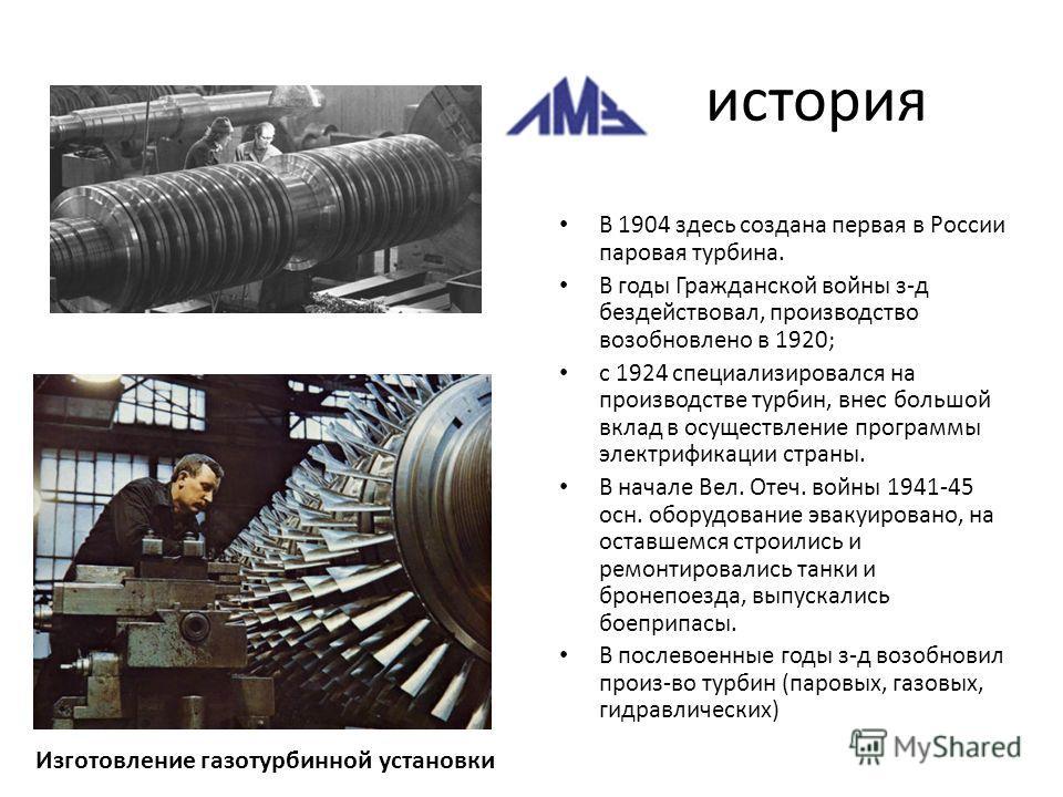 история В 1904 здесь создана первая в России паровая турбина. В годы Гражданской войны з-д бездействовал, производство возобновлено в 1920; с 1924 специализировался на производстве турбин, внес большой вклад в осуществление программы электрификации с