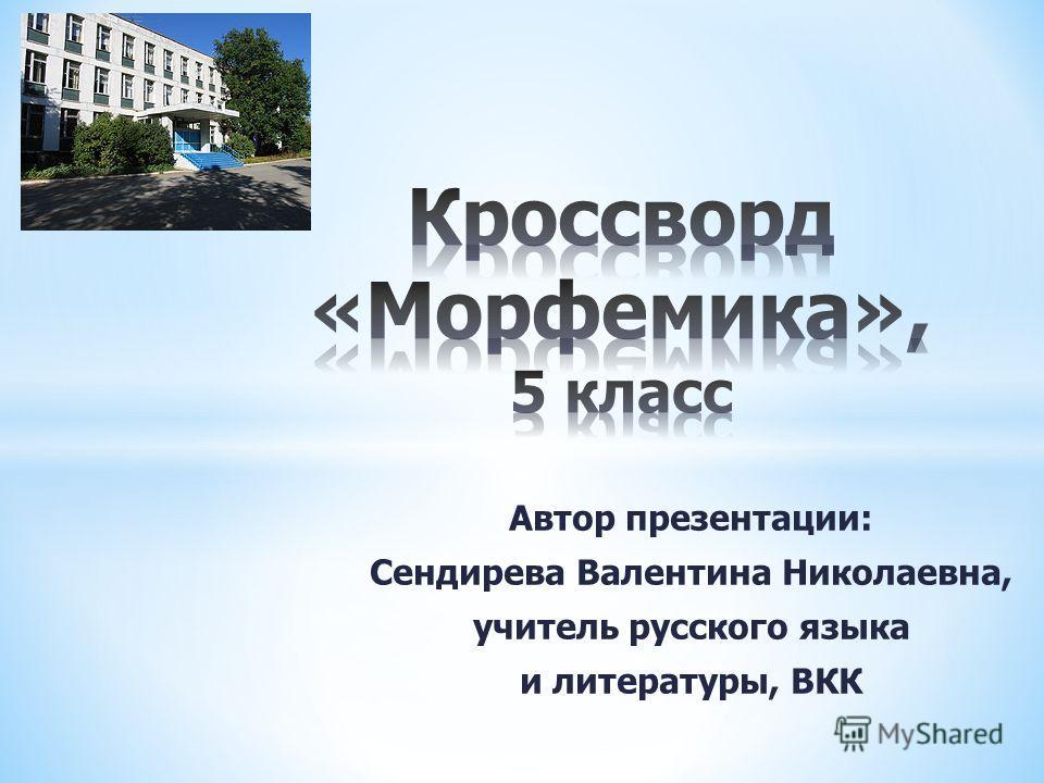 Автор презентации: Сендирева Валентина Николаевна, учитель русского языка и литературы, ВКК
