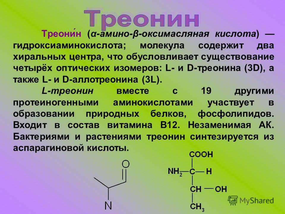 Треони́н (α-амино-β-оксимасляная кислота) гидроксиаминокислота; молекула содержит два хиральных центра, что обусловливает существование четырёх оптических изомеров: L- и D-треонина (3D), а также L- и D-аллотреонина (3L). L-треонин вместе с 19 другими