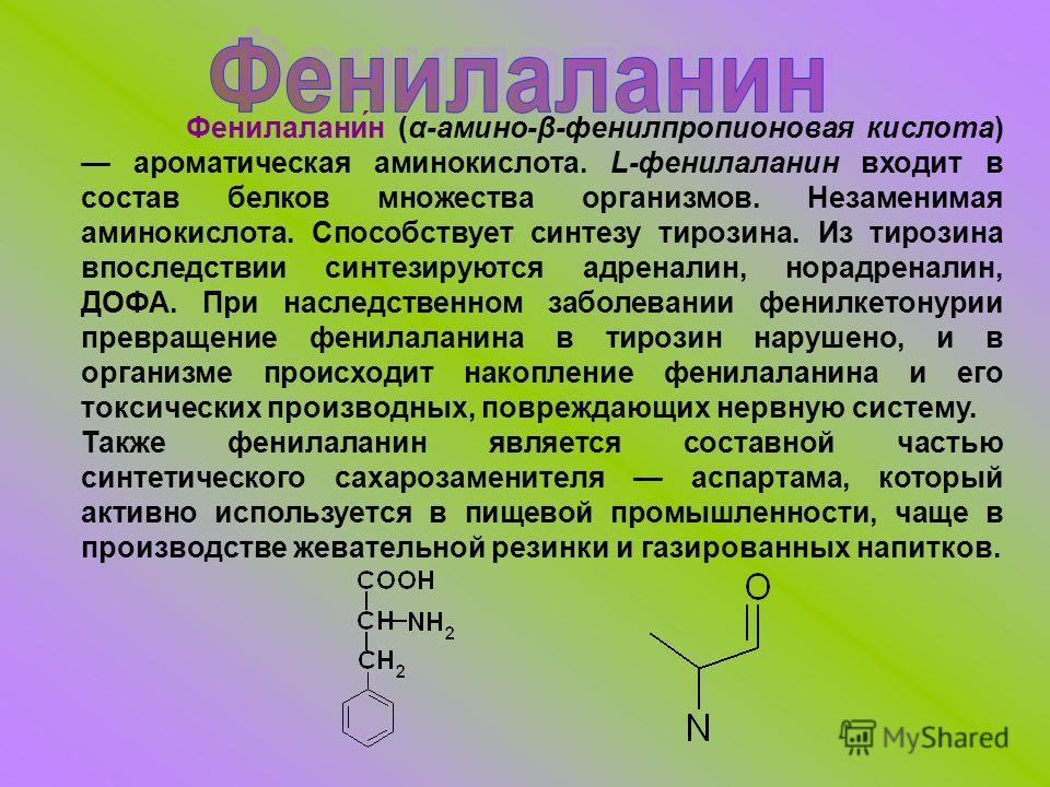 Фенилалани́н (α-амино-β-фенилпропионовая кислота) ароматическая аминокислота. L-фенилаланин входит в состав белков множества организмов. Незаменимая аминокислота. Способствует синтезу тирозина. Из тирозина впоследствии синтезируются адреналин, норадр