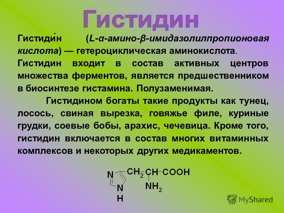 Гистиди́н (L-α-амино-β-имидазолилпропионовая кислота) гетероциклическая аминокислота. Гистидин входит в состав активных центров множества ферментов, является предшественником в биосинтезе гистамина. Полузаменимая. Гистидином богаты такие продукты как
