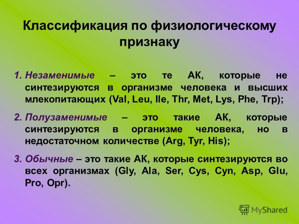 Классификация по физиологическому признаку 1.Незаменимые – это те АК, которые не синтезируются в организме человека и высших млекопитающих (Val, Leu, Ile, Thr, Met, Lys, Phe, Trp); 2.Полузаменимые – это такие АК, которые синтезируются в организме чел