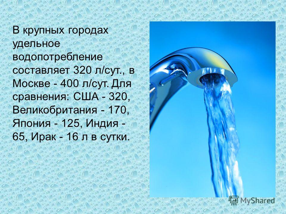 В крупных городах удельное водопотребление составляет 320 л/сут., в Москве - 400 л/сут. Для сравнения: США - 320, Великобритания - 170, Япония - 125, Индия - 65, Ирак - 16 л в сутки.