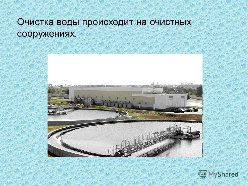 Очистка воды происходит на очистных сооружениях.