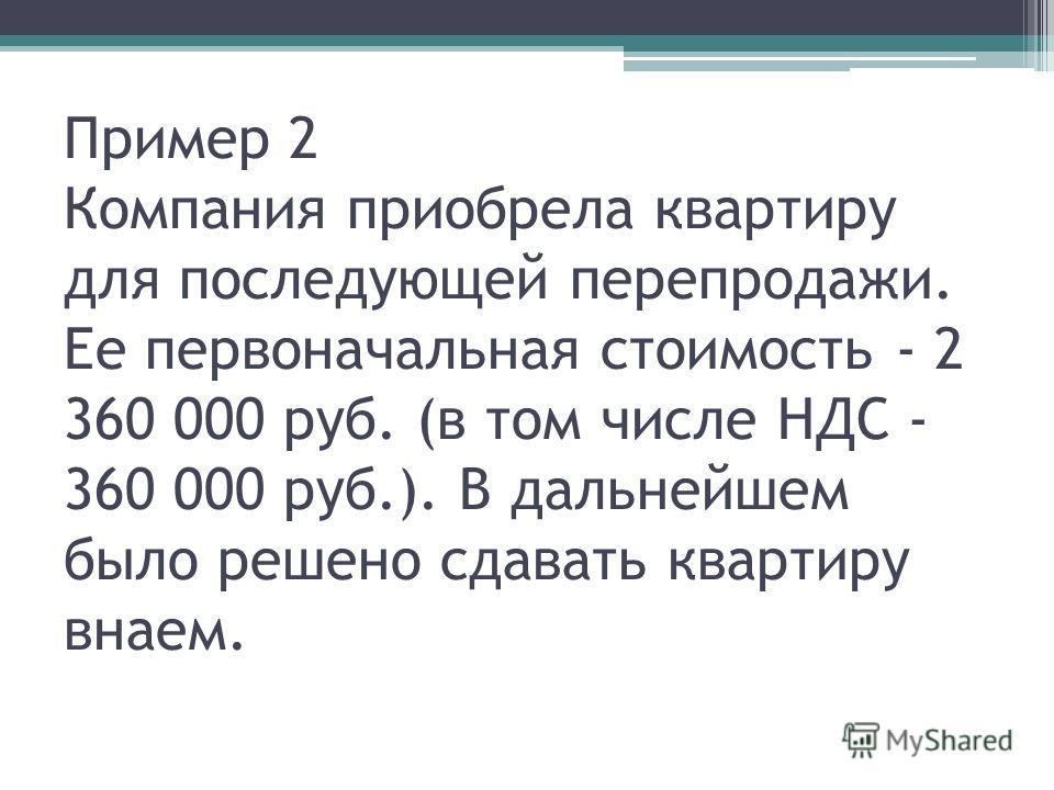 Пример 2 Компания приобрела квартиру для последующей перепродажи. Ее первоначальная стоимость - 2 360 000 руб. (в том числе НДС - 360 000 руб.). В дальнейшем было решено сдавать квартиру внаем.