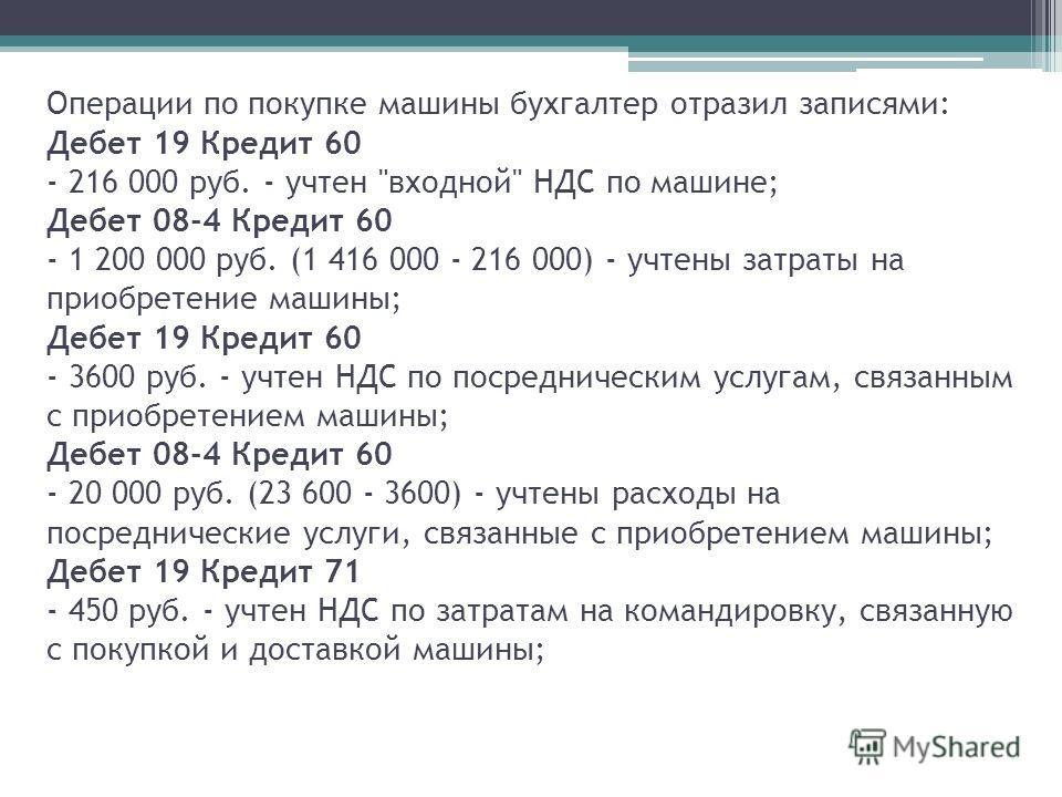 Операции по покупке машины бухгалтер отразил записями: Дебет 19 Кредит 60 - 216 000 руб. - учтен