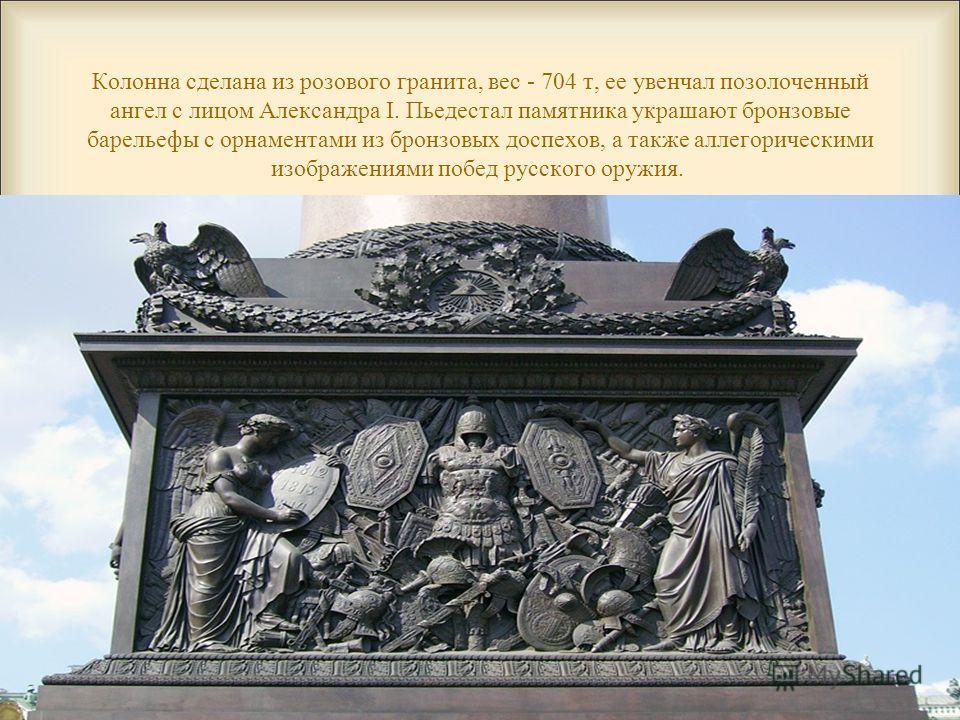Колонна сделана из розового гранита, вес - 704 т, ее увенчал позолоченный ангел с лицом Александра I. Пьедестал памятника украшают бронзовые барельефы с орнаментами из бронзовых доспехов, а также аллегорическими изображениями побед русского оружия.