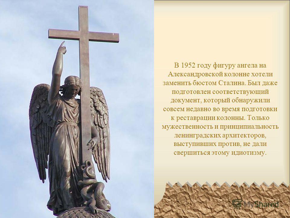 В 1952 году фигуру ангела на Александровской колонне хотели заменить бюстом Сталина. Был даже подготовлен соответствующий документ, который обнаружили совсем недавно во время подготовки к реставрации колонны. Только мужественность и принципиальность