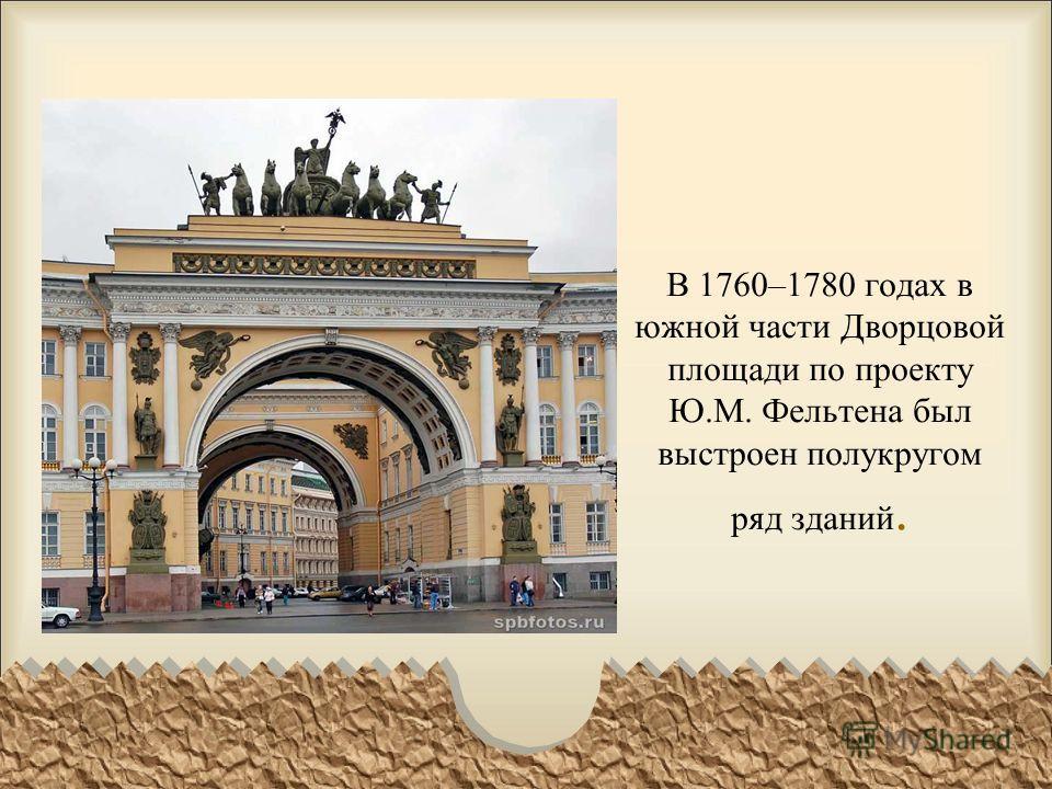В 1760–1780 годах в южной части Дворцовой площади по проекту Ю.М. Фельтена был выстроен полукругом ряд зданий.