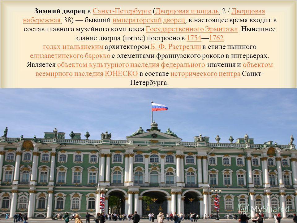 Зимний дворец в Санкт-Петербурге (Дворцовая площадь, 2 / Дворцовая набережная, 38) бывший императорский дворец, в настоящее время входит в состав главного музейного комплекса Государственного Эрмитажа. Нынешнее здание дворца (пятое) построено в 17541