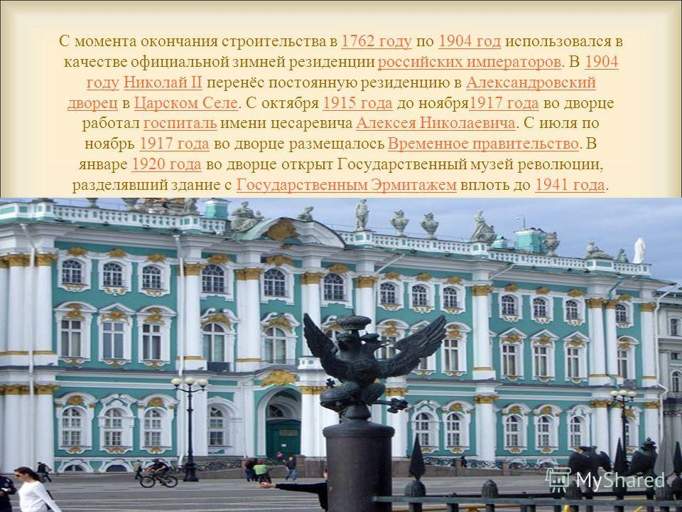 С момента окончания строительства в 1762 году по 1904 год использовался в качестве официальной зимней резиденции российских императоров. В 1904 году Николай II перенёс постоянную резиденцию в Александровский дворец в Царском Селе. С октября 1915 года